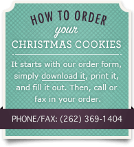 How to Order your Christmas Cookies. It starts with our order form, simply download it, print it, and fill it out. Then, call or fax in your order. Phone/Fax: (262) 369-1404