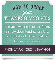 How to order your Thanksgiving Pies. It starts with our order form, simply download it, print it, and fill it out. Then, call or fax in your order. Phone/Fax: (262) 369-1404